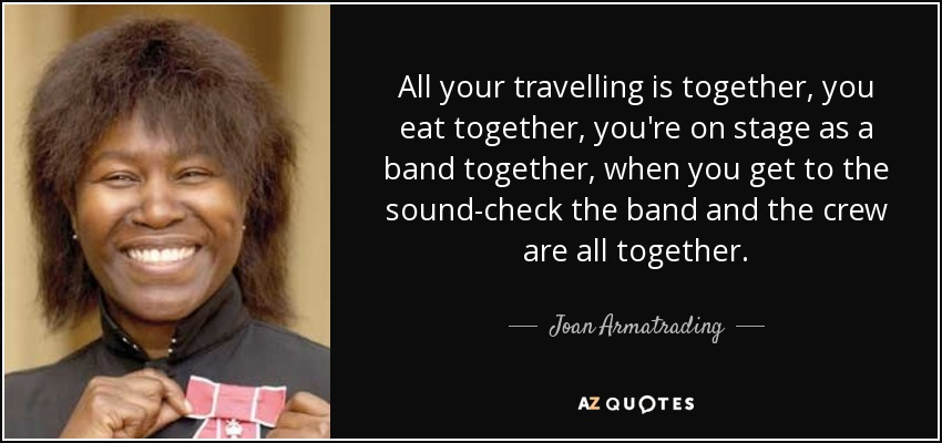All your travelling is together, you eat together, you're on stage as a band together, when you get to the sound-check the band and the crew are all together. - Joan Armatrading
