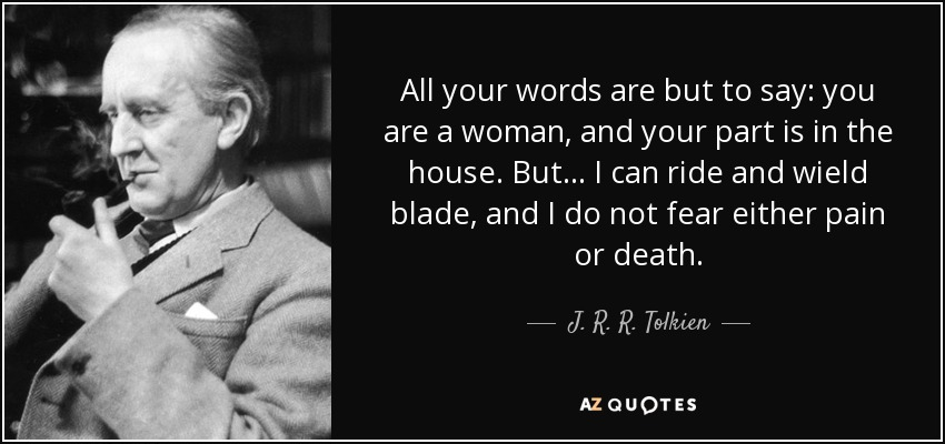 All your words are but to say: you are a woman, and your part is in the house. But... I can ride and wield blade, and I do not fear either pain or death. - J. R. R. Tolkien