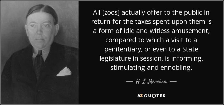 All [zoos] actually offer to the public in return for the taxes spent upon them is a form of idle and witless amusement, compared to which a visit to a penitentiary, or even to a State legislature in session, is informing, stimulating and ennobling. - H. L. Mencken