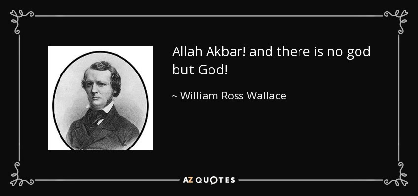 Allah Akbar! and there is no god but God! - William Ross Wallace