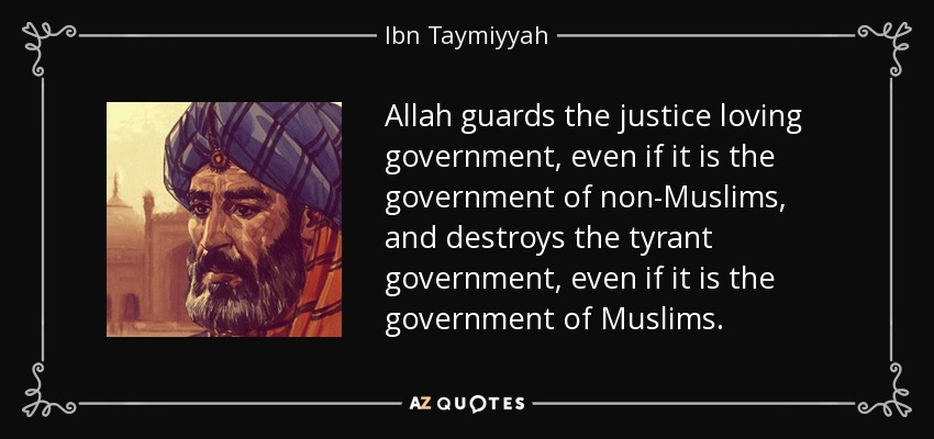 Allah guards the justice loving government, even if it is the government of non-Muslims, and destroys the tyrant government, even if it is the government of Muslims. - Ibn Taymiyyah