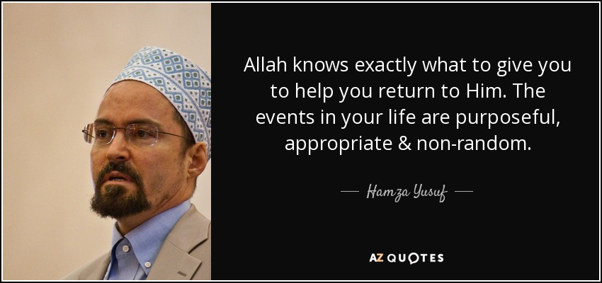 Allah knows exactly what to give you to help you return to Him. The events in your life are purposeful, appropriate & non-random. - Hamza Yusuf