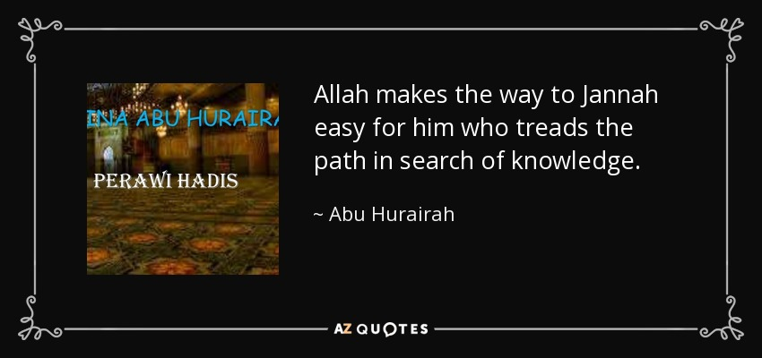 Allah makes the way to Jannah easy for him who treads the path in search of knowledge. - Abu Hurairah