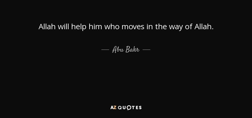 Allah will help him who moves in the way of Allah. - Abu Bakr