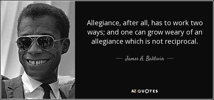 Allegiance, after all, has to work two ways; and one can grow weary of an allegiance which is not reciprocal. - James A. Baldwin