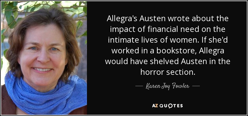 Allegra's Austen wrote about the impact of financial need on the intimate lives of women. If she'd worked in a bookstore, Allegra would have shelved Austen in the horror section. - Karen Joy Fowler