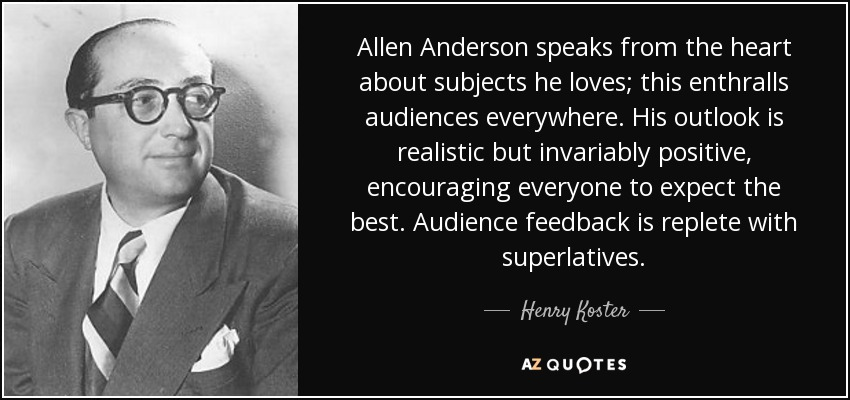 Allen Anderson speaks from the heart about subjects he loves; this enthralls audiences everywhere. His outlook is realistic but invariably positive, encouraging everyone to expect the best. Audience feedback is replete with superlatives. - Henry Koster