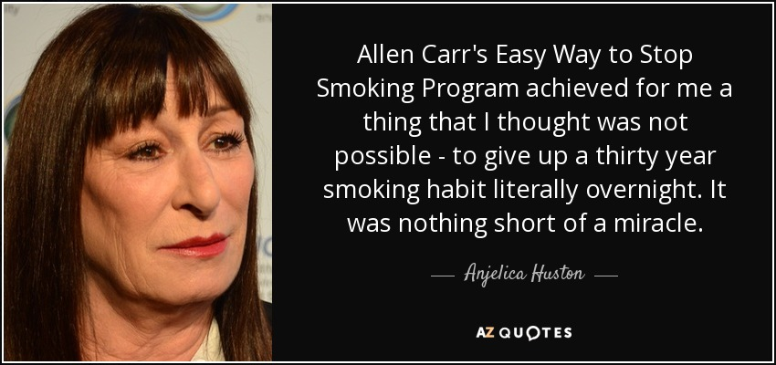 Allen Carr's Easy Way to Stop Smoking Program achieved for me a thing that I thought was not possible - to give up a thirty year smoking habit literally overnight. It was nothing short of a miracle. - Anjelica Huston