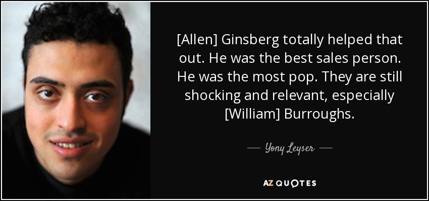 [Allen] Ginsberg totally helped that out. He was the best sales person. He was the most pop. They are still shocking and relevant, especially [William] Burroughs. - Yony Leyser
