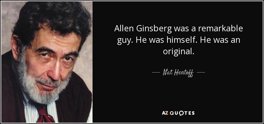 Allen Ginsberg was a remarkable guy. He was himself. He was an original. - Nat Hentoff