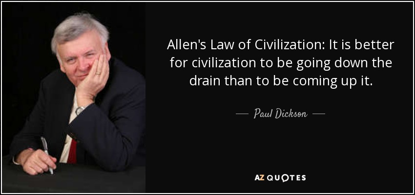 Allen's Law of Civilization: It is better for civilization to be going down the drain than to be coming up it. - Paul Dickson