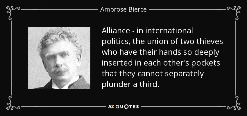 Alliance - in international politics, the union of two thieves who have their hands so deeply inserted in each other's pockets that they cannot separately plunder a third. - Ambrose Bierce