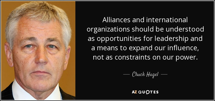 Alliances and international organizations should be understood as opportunities for leadership and a means to expand our influence, not as constraints on our power. - Chuck Hagel