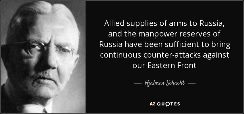 Allied supplies of arms to Russia, and the manpower reserves of Russia have been sufficient to bring continuous counter-attacks against our Eastern Front - Hjalmar Schacht
