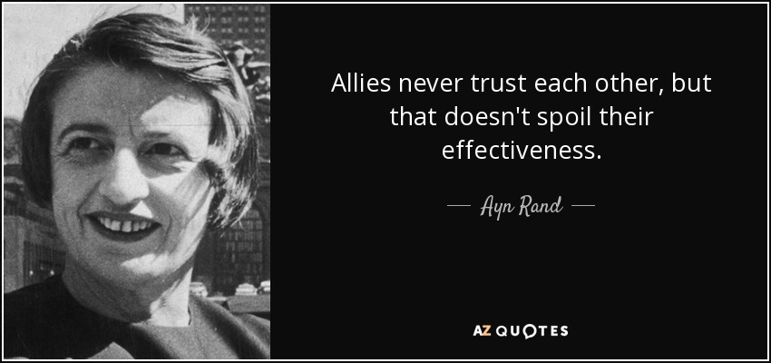 Allies never trust each other, but that doesn't spoil their effectiveness. - Ayn Rand