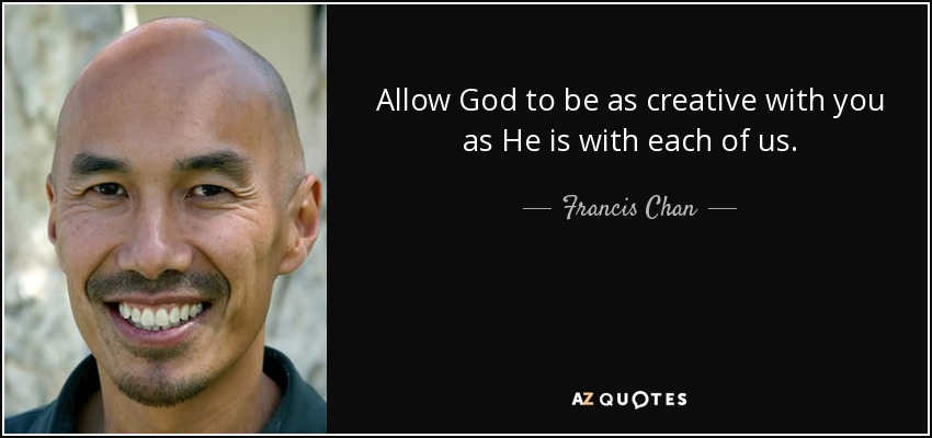 Allow God to be as creative with you as He is with each of us. - Francis Chan