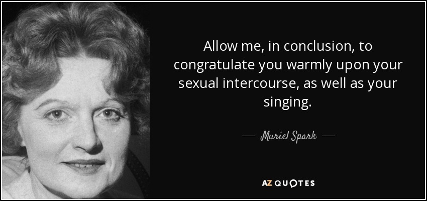 Allow me, in conclusion, to congratulate you warmly upon your sexual intercourse, as well as your singing. - Muriel Spark