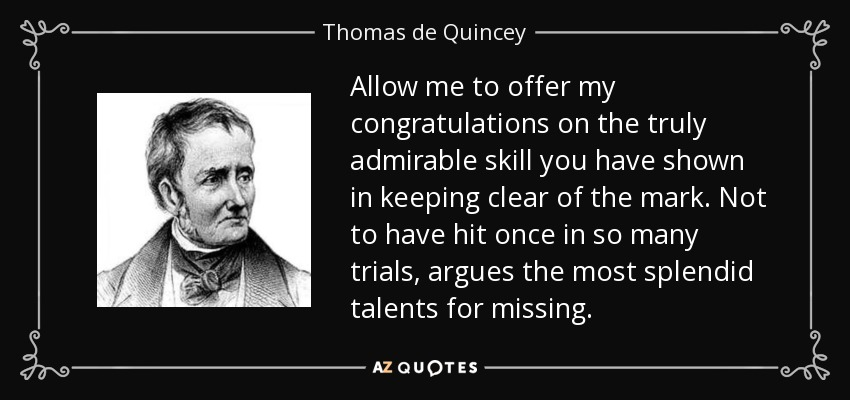 Allow me to offer my congratulations on the truly admirable skill you have shown in keeping clear of the mark. Not to have hit once in so many trials, argues the most splendid talents for missing. - Thomas de Quincey