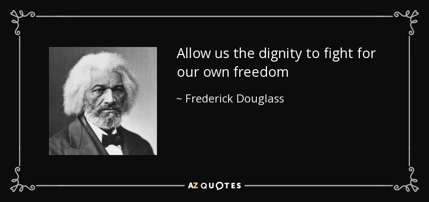Allow us the dignity to fight for our own freedom - Frederick Douglass
