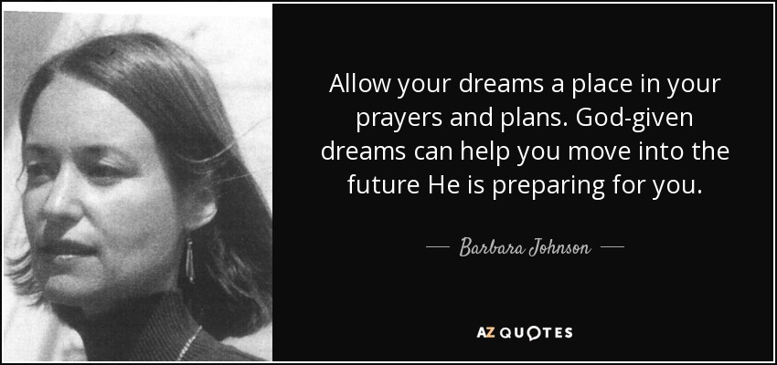 Allow your dreams a place in your prayers and plans. God-given dreams can help you move into the future He is preparing for you. - Barbara Johnson