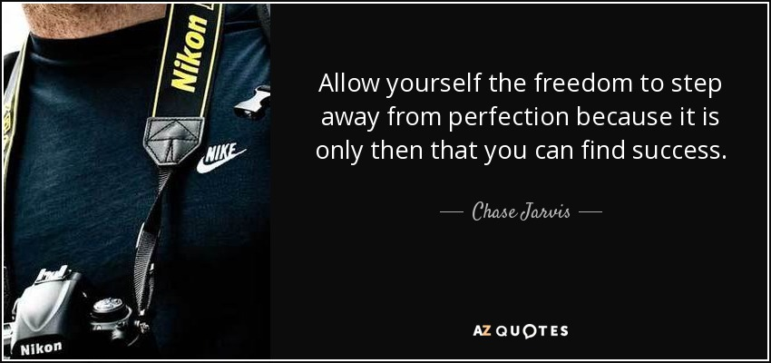 Allow yourself the freedom to step away from perfection because it is only then that you can find success. - Chase Jarvis