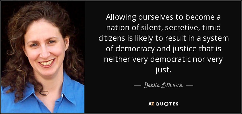 Allowing ourselves to become a nation of silent, secretive, timid citizens is likely to result in a system of democracy and justice that is neither very democratic nor very just. - Dahlia Lithwick