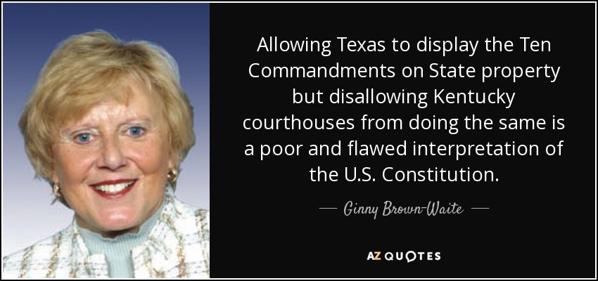 Allowing Texas to display the Ten Commandments on State property but disallowing Kentucky courthouses from doing the same is a poor and flawed interpretation of the U.S. Constitution. - Ginny Brown-Waite