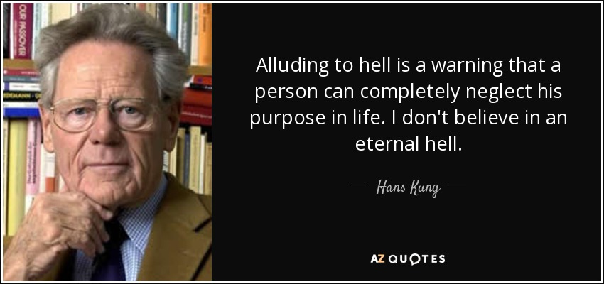 Alluding to hell is a warning that a person can completely neglect his purpose in life. I don't believe in an eternal hell. - Hans Kung