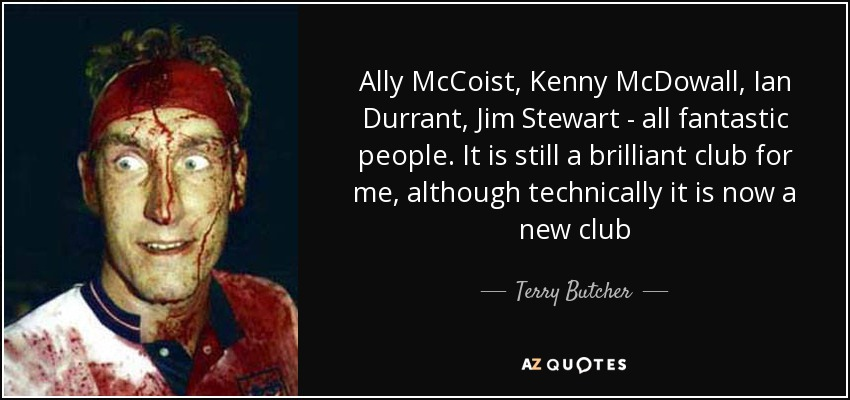 Ally McCoist, Kenny McDowall, Ian Durrant, Jim Stewart - all fantastic people. It is still a brilliant club for me, although technically it is now a new club - Terry Butcher