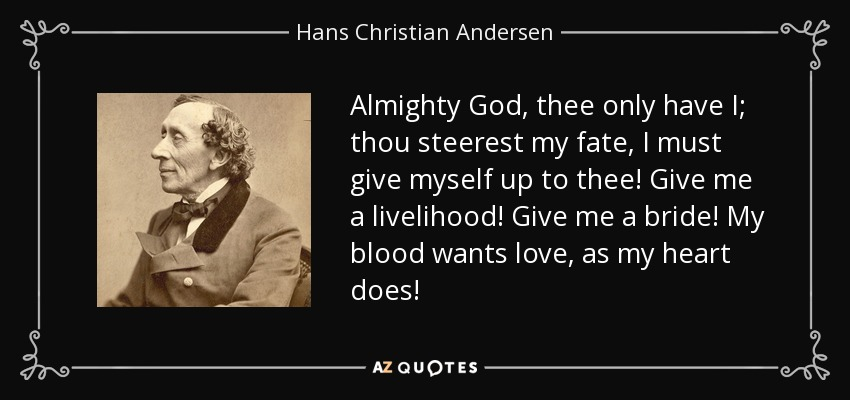 Almighty God, thee only have I; thou steerest my fate, I must give myself up to thee! Give me a livelihood! Give me a bride! My blood wants love, as my heart does! - Hans Christian Andersen