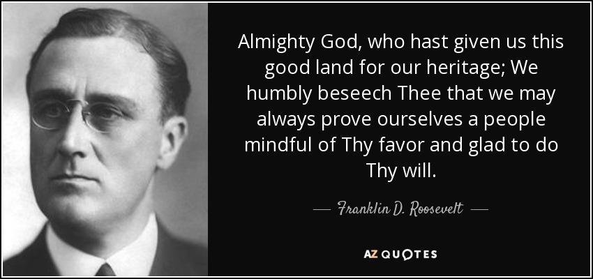 Almighty God, who hast given us this good land for our heritage; We humbly beseech Thee that we may always prove ourselves a people mindful of Thy favor and glad to do Thy will. - Franklin D. Roosevelt