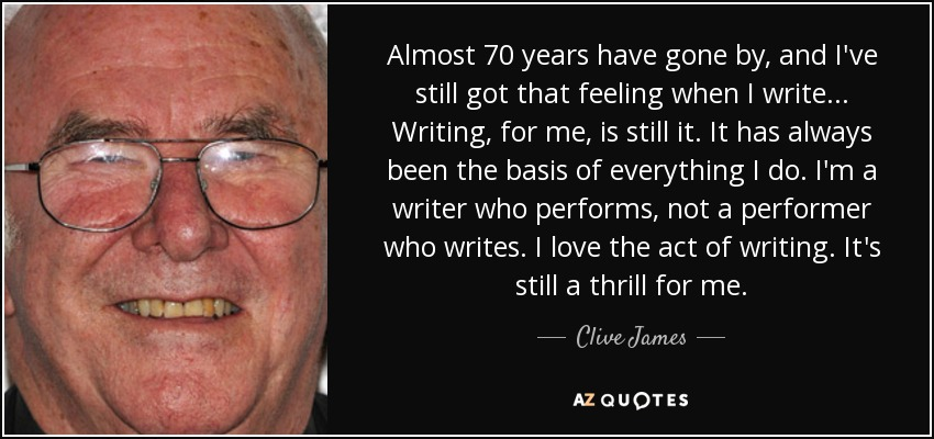 Almost 70 years have gone by, and I've still got that feeling when I write... Writing, for me, is still it. It has always been the basis of everything I do. I'm a writer who performs, not a performer who writes. I love the act of writing. It's still a thrill for me. - Clive James