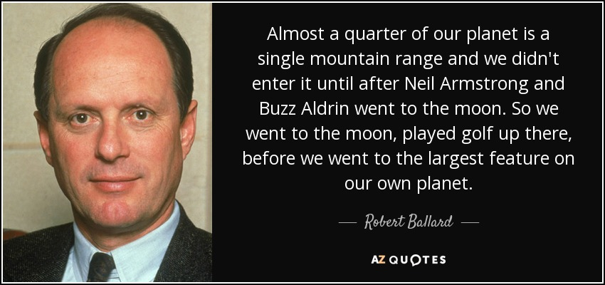 Almost a quarter of our planet is a single mountain range and we didn't enter it until after Neil Armstrong and Buzz Aldrin went to the moon. So we went to the moon, played golf up there, before we went to the largest feature on our own planet. - Robert Ballard