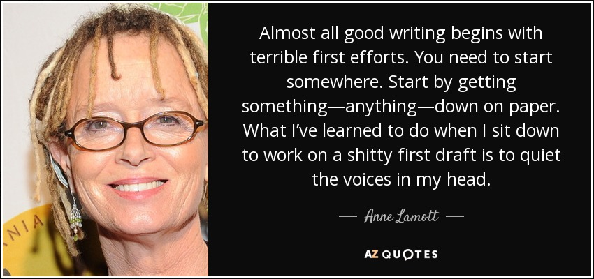 Almost all good writing begins with terrible first efforts. You need to start somewhere. Start by getting something—anything—down on paper. What I've learned to do when I sit down to work on a shitty first draft is to quiet the voices in my head. - Anne Lamott
