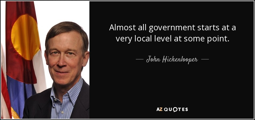 Almost all government starts at a very local level at some point. - John Hickenlooper