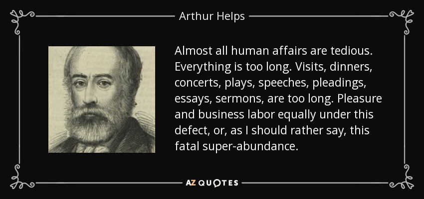Almost all human affairs are tedious. Everything is too long. Visits, dinners, concerts, plays, speeches, pleadings, essays, sermons, are too long. Pleasure and business labor equally under this defect, or, as I should rather say, this fatal super-abundance. - Arthur Helps