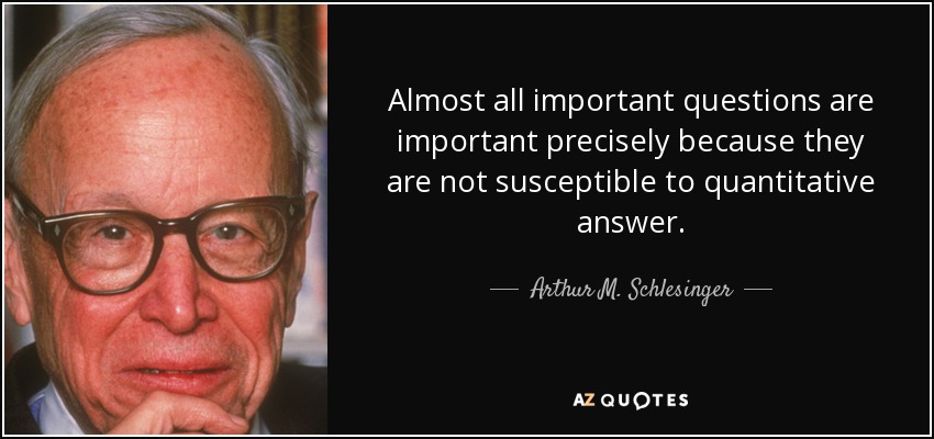 Almost all important questions are important precisely because they are not susceptible to quantitative answer. - Arthur M. Schlesinger, Jr.