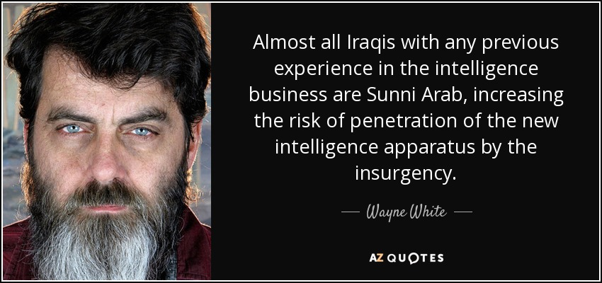 Almost all Iraqis with any previous experience in the intelligence business are Sunni Arab, increasing the risk of penetration of the new intelligence apparatus by the insurgency. - Wayne White