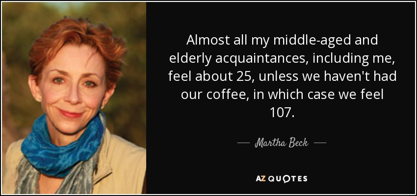 Almost all my middle-aged and elderly acquaintances, including me, feel about 25, unless we haven't had our coffee, in which case we feel 107. - Martha Beck