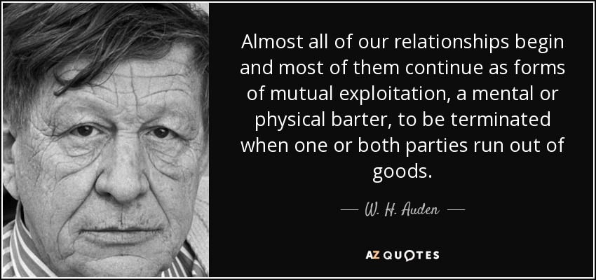 Almost all of our relationships begin and most of them continue as forms of mutual exploitation, a mental or physical barter, to be terminated when one or both parties run out of goods. - W. H. Auden