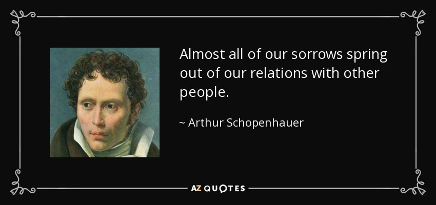 Almost all of our sorrows spring out of our relations with other people. - Arthur Schopenhauer