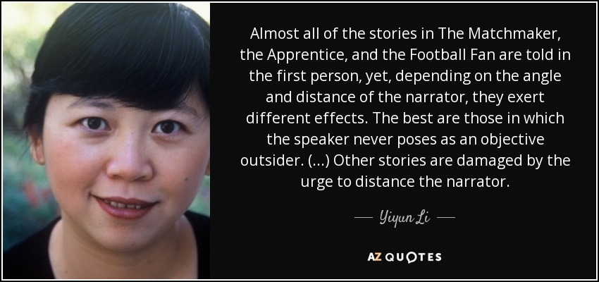Almost all of the stories in The Matchmaker, the Apprentice, and the Football Fan are told in the first person, yet, depending on the angle and distance of the narrator, they exert different effects. The best are those in which the speaker never poses as an objective outsider. (...) Other stories are damaged by the urge to distance the narrator. - Yiyun Li