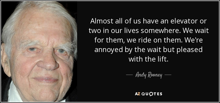 Almost all of us have an elevator or two in our lives somewhere. We wait for them, we ride on them. We're annoyed by the wait but pleased with the lift. - Andy Rooney