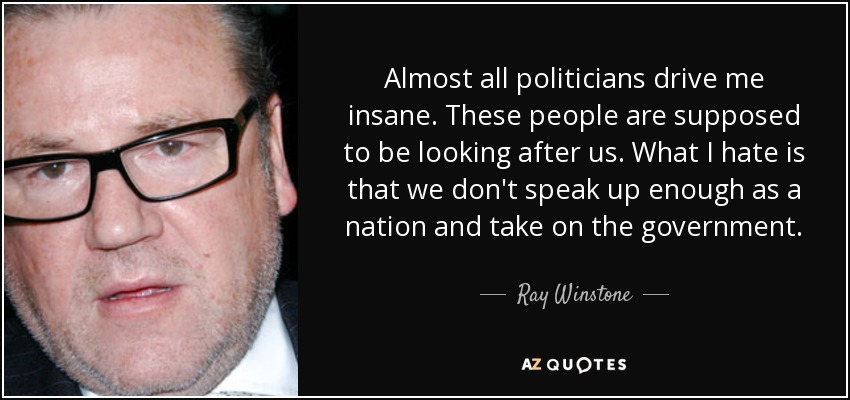 Almost all politicians drive me insane. These people are supposed to be looking after us. What I hate is that we don't speak up enough as a nation and take on the government. - Ray Winstone