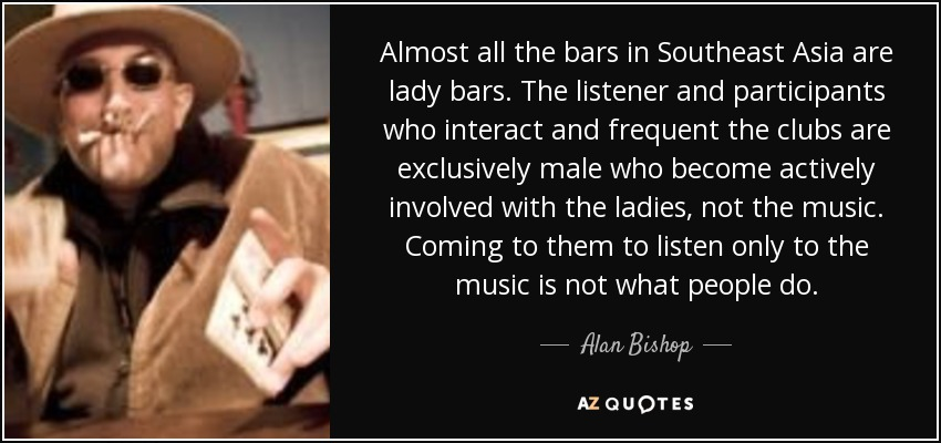 Almost all the bars in Southeast Asia are lady bars. The listener and participants who interact and frequent the clubs are exclusively male who become actively involved with the ladies, not the music. Coming to them to listen only to the music is not what people do. - Alan Bishop