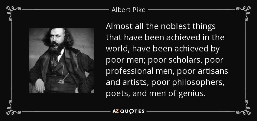 Almost all the noblest things that have been achieved in the world, have been achieved by poor men; poor scholars, poor professional men, poor artisans and artists, poor philosophers, poets, and men of genius. - Albert Pike