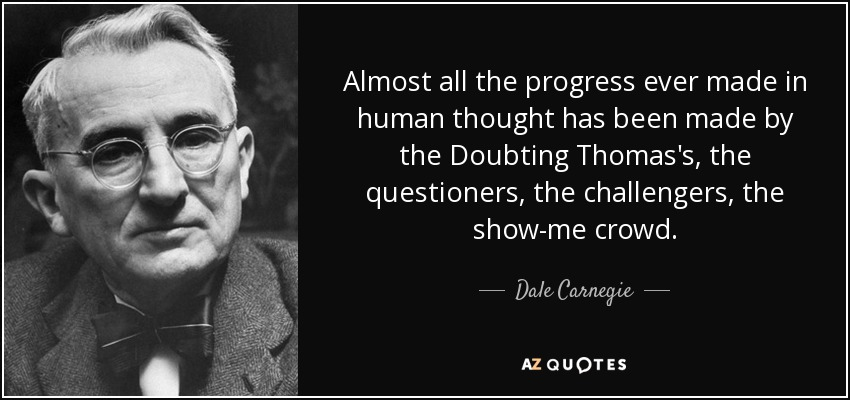 Almost all the progress ever made in human thought has been made by the Doubting Thomas's, the questioners, the challengers, the show-me crowd. - Dale Carnegie