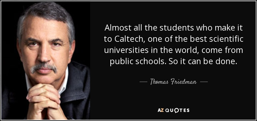 Almost all the students who make it to Caltech, one of the best scientific universities in the world, come from public schools. So it can be done. - Thomas Friedman