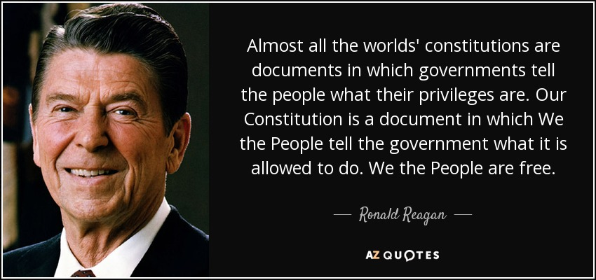 Almost all the worlds' constitutions are documents in which governments tell the people what their privileges are. Our Constitution is a document in which We the People tell the government what it is allowed to do. We the People are free. - Ronald Reagan