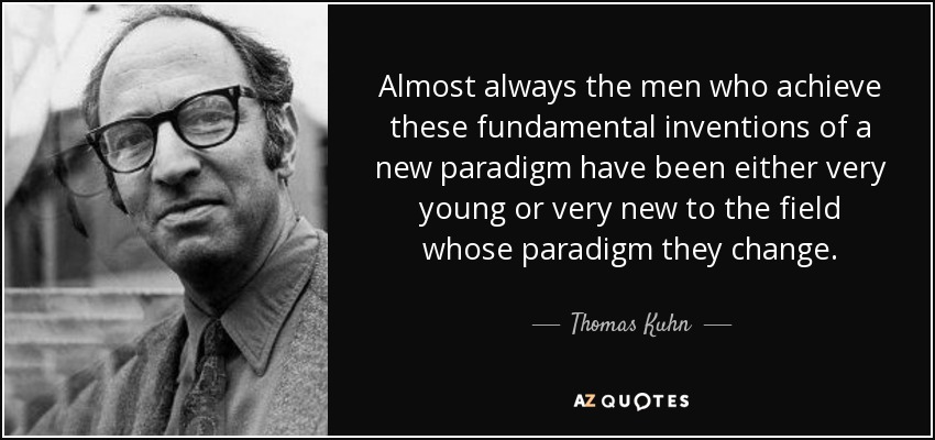 Almost always the men who achieve these fundamental inventions of a new paradigm have been either very young or very new to the field whose paradigm they change. - Thomas Kuhn